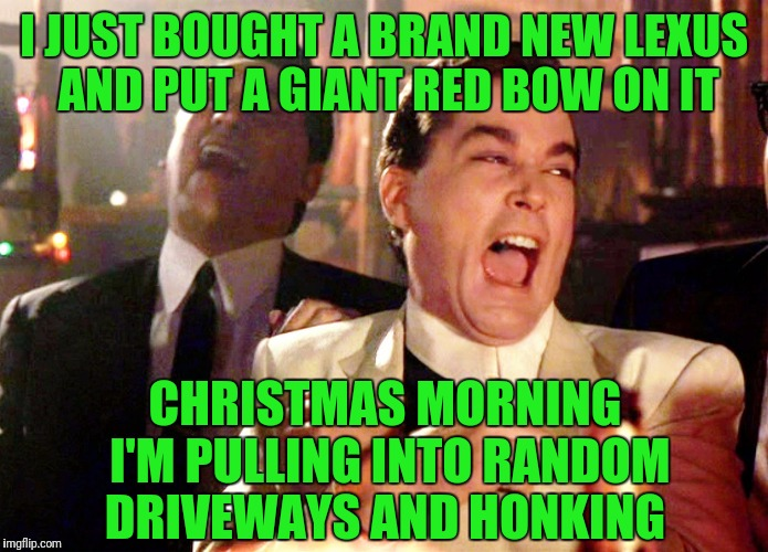Good Fellas Hilarious Meme | I JUST BOUGHT A BRAND NEW LEXUS AND PUT A GIANT RED BOW ON IT CHRISTMAS MORNING I'M PULLING INTO RANDOM DRIVEWAYS AND HONKING | image tagged in memes,good fellas hilarious | made w/ Imgflip meme maker