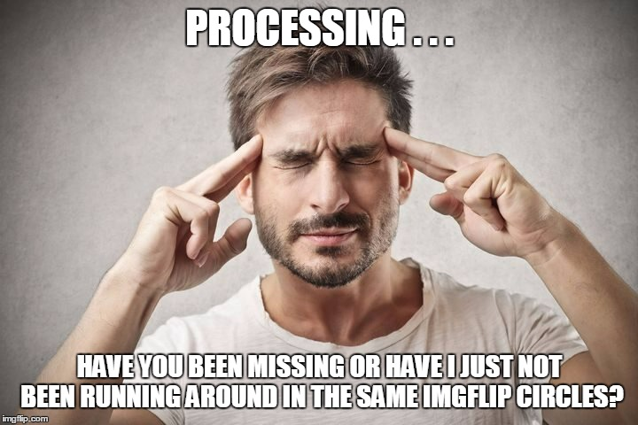 PROCESSING . . . HAVE YOU BEEN MISSING OR HAVE I JUST NOT BEEN RUNNING AROUND IN THE SAME IMGFLIP CIRCLES? | made w/ Imgflip meme maker