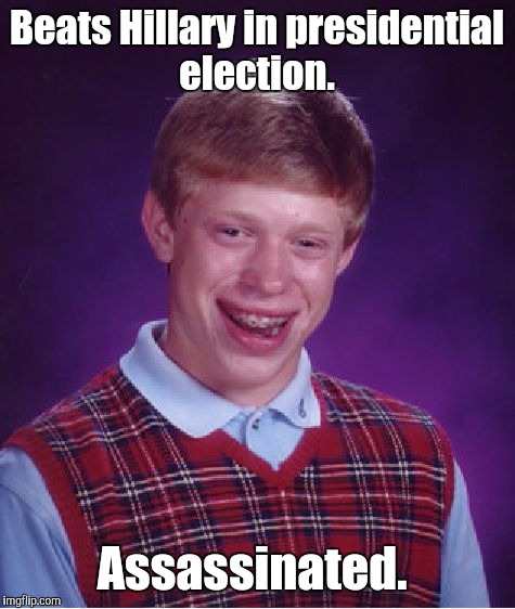Bad Luck Brian Meme | Beats Hillary in presidential election. Assassinated. | image tagged in memes,bad luck brian | made w/ Imgflip meme maker