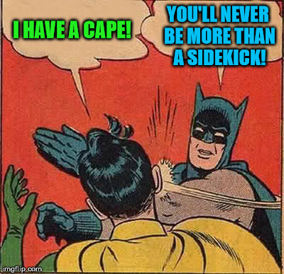Batman Slapping Robin Meme | I HAVE A CAPE! YOU'LL NEVER BE MORE THAN A SIDEKICK! | image tagged in memes,batman slapping robin | made w/ Imgflip meme maker