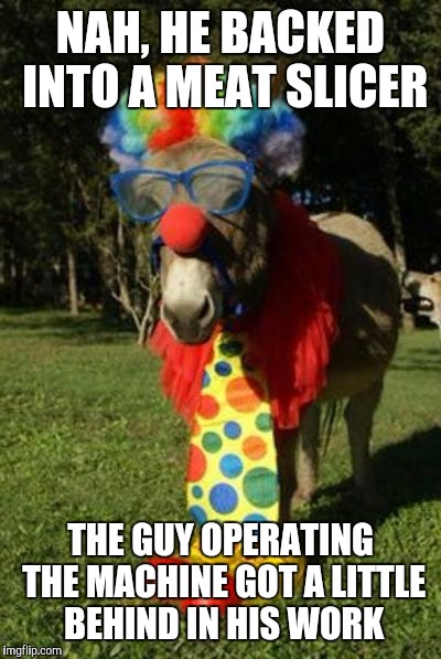 Ass clown | NAH, HE BACKED INTO A MEAT SLICER THE GUY OPERATING THE MACHINE GOT A LITTLE BEHIND IN HIS WORK | image tagged in ass clown | made w/ Imgflip meme maker