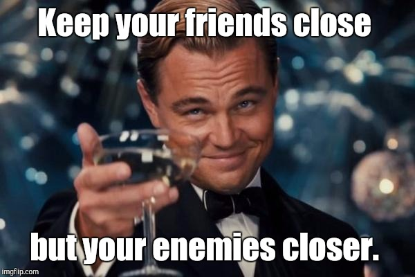 Leonardo Dicaprio Cheers Meme | Keep your friends close but your enemies closer. | image tagged in memes,leonardo dicaprio cheers | made w/ Imgflip meme maker