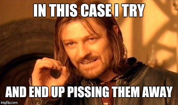 One Does Not Simply Meme | IN THIS CASE I TRY AND END UP PISSING THEM AWAY | image tagged in memes,one does not simply | made w/ Imgflip meme maker
