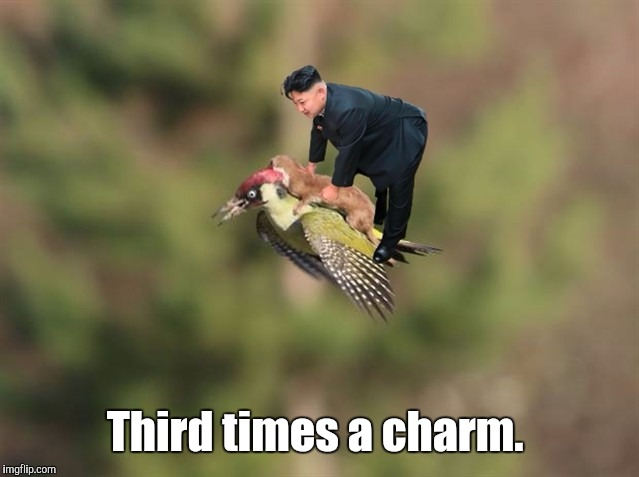 Kim Jong Un 4 | Third times a charm. | image tagged in kim jong un 4 | made w/ Imgflip meme maker
