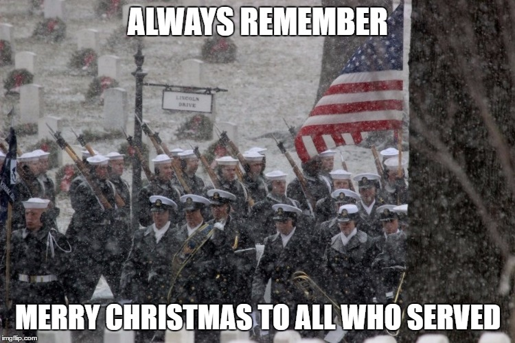military Christmas  | ALWAYS REMEMBER MERRY CHRISTMAS TO ALL WHO SERVED | image tagged in christmas | made w/ Imgflip meme maker