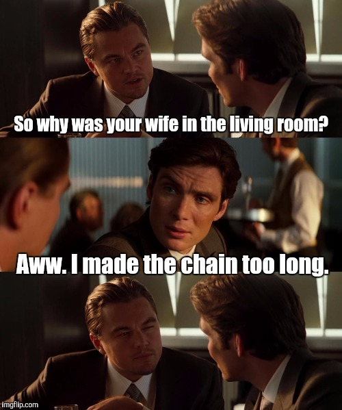 15svjp.jpg  | So why was your wife in the living room? Aww. I made the chain too long. | image tagged in 15svjpjpg | made w/ Imgflip meme maker