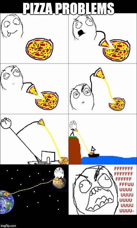Life issues | PIZZA PROBLEMS | image tagged in pizza,issues,problems | made w/ Imgflip meme maker