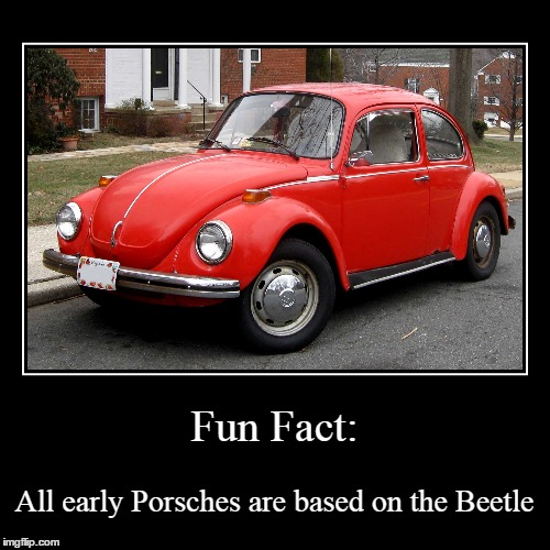 And Porsche even created VW! | Fun Fact: | All early Porsches are based on the Beetle | image tagged in funny,demotivationals,porsche,vw,volkswagen,beetle | made w/ Imgflip demotivational maker