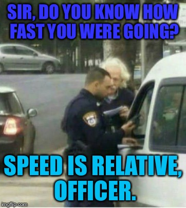 Albert | SIR, DO YOU KNOW HOW FAST YOU WERE GOING? SPEED IS RELATIVE, OFFICER. | image tagged in memes,albert einstein,cops,speed | made w/ Imgflip meme maker
