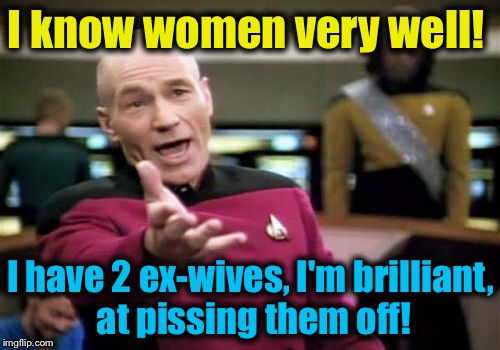 Picard Wtf Meme | I know women very well! I have 2 ex-wives, I'm brilliant, at pissing them off! | image tagged in memes,picard wtf | made w/ Imgflip meme maker