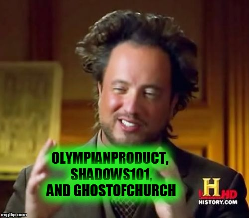 Ancient Aliens Meme | OLYMPIANPRODUCT, SHADOWS101, AND GHOSTOFCHURCH | image tagged in memes,ancient aliens | made w/ Imgflip meme maker