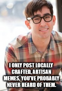 Hipster Nerd | I ONLY POST LOCALLY CRAFTED, ARTISAN MEMES, YOU'VE PROBABLY NEVER HEARD OF THEM. | image tagged in hipster nerd,hipsters,memes,meming | made w/ Imgflip meme maker