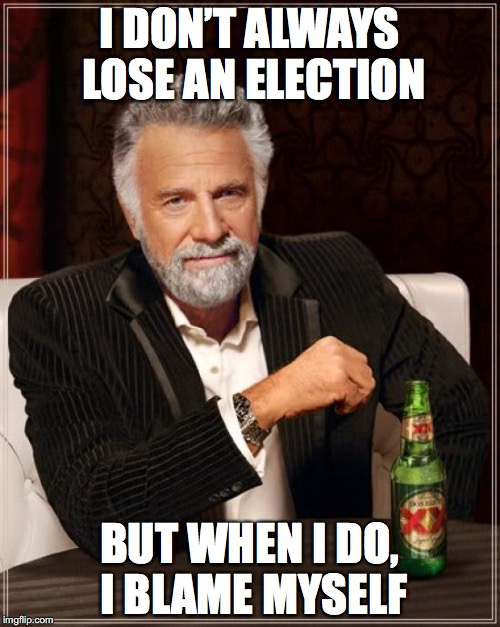 The Most Interesting Man In The World Meme | I DON'T ALWAYS LOSE AN ELECTION BUT WHEN I DO, I BLAME MYSELF | image tagged in memes,the most interesting man in the world | made w/ Imgflip meme maker