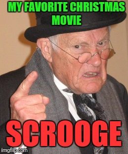 Back In My Day Meme | MY FAVORITE CHRISTMAS MOVIE SCROOGE | image tagged in memes,back in my day | made w/ Imgflip meme maker