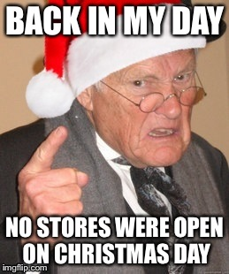 Just saw that our local McDonalds will be open Christmas Day. My how things have changed! | BACK IN MY DAY NO STORES WERE OPEN ON CHRISTMAS DAY | image tagged in back in my day scrooge | made w/ Imgflip meme maker