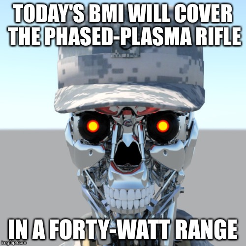 SSG T. HERMAN NADER | TODAY'S BMI WILL COVER THE PHASED-PLASMA RIFLE IN A FORTY-WATT RANGE | image tagged in cyborg,terminator,army,marksmanship,science fiction | made w/ Imgflip meme maker