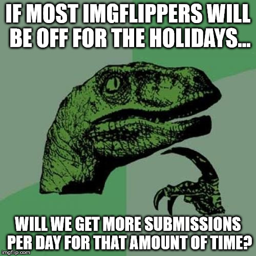 Hmmm.... | IF MOST IMGFLIPPERS WILL BE OFF FOR THE HOLIDAYS... WILL WE GET MORE SUBMISSIONS PER DAY FOR THAT AMOUNT OF TIME? | image tagged in memes,philosoraptor,interesting question,aegis_runestone | made w/ Imgflip meme maker