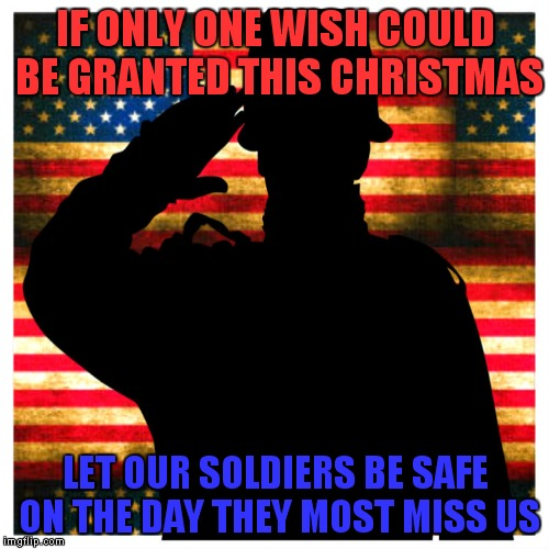 IF ONLY ONE WISH COULD BE GRANTED THIS CHRISTMAS LET OUR SOLDIERS BE SAFE ON THE DAY THEY MOST MISS US | made w/ Imgflip meme maker