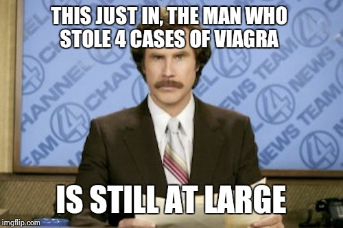 And has been for the last 3 hours | THIS JUST IN, THE MAN WHO STOLE 4 CASES OF VIAGRA IS STILL AT LARGE | image tagged in memes,ron burgundy | made w/ Imgflip meme maker