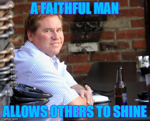 Fat Val Kilmer | A FAITHFUL MAN ALLOWS OTHERS TO SHINE | image tagged in memes,fat val kilmer | made w/ Imgflip meme maker