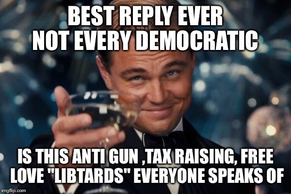 "Leonardo Dicaprio Cheers Meme | BEST REPLY EVER NOT EVERY DEMOCRATIC IS THIS ANTI GUN ,TAX RAISING, FREE LOVE ""LIBTARDS"" EVERYONE SPEAKS OF 