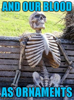 Waiting Skeleton Meme | AND OUR BLOOD AS ORNAMENTS | image tagged in memes,waiting skeleton | made w/ Imgflip meme maker