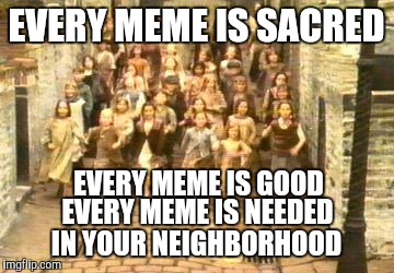 EVERY MEME IS SACRED IN YOUR NEIGHBORHOOD EVERY MEME IS GOOD EVERY MEME IS NEEDED | made w/ Imgflip meme maker