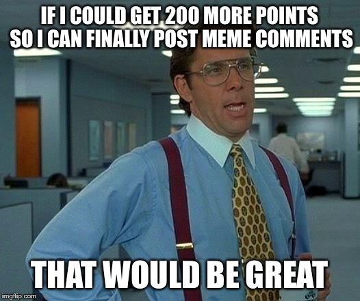 That Would Be Great Meme | IF I COULD GET 200 MORE POINTS SO I CAN FINALLY POST MEME COMMENTS THAT WOULD BE GREAT | image tagged in memes,that would be great | made w/ Imgflip meme maker