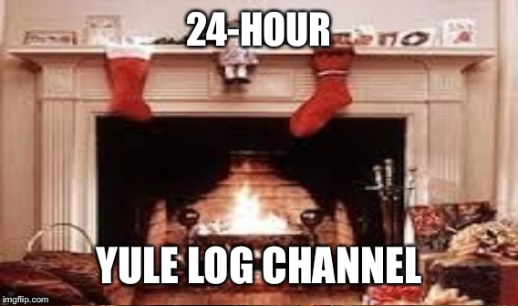24-HOUR YULE LOG CHANNEL | made w/ Imgflip meme maker