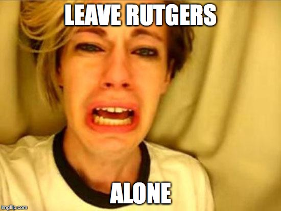 Leave Britney Alone | LEAVE RUTGERS ALONE | image tagged in leave britney alone | made w/ Imgflip meme maker