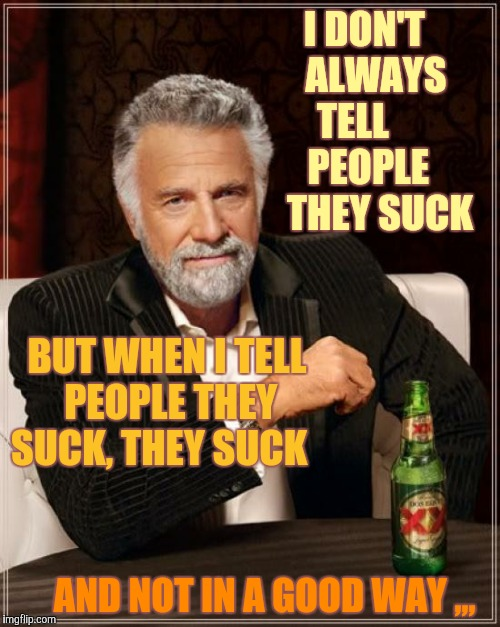 The Most Interesting Man In The World Meme | I DON'T        ALWAYS       TELL            PEOPLE           THEY SUCK BUT WHEN I TELL PEOPLE THEY SUCK, THEY SUCK AND NOT IN A GOOD WAY ,,, | image tagged in memes,the most interesting man in the world | made w/ Imgflip meme maker