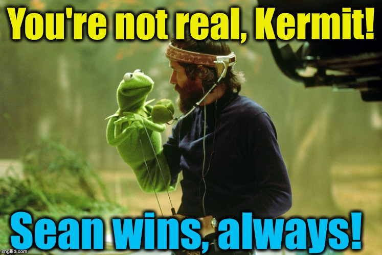 You're not real, Kermit! Sean wins, always! | made w/ Imgflip meme maker