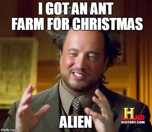 Ancient Aliens Meme | I GOT AN ANT FARM FOR CHRISTMAS ALIEN | image tagged in memes,ancient aliens | made w/ Imgflip meme maker