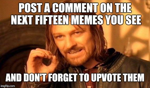 One Does Not Simply Meme | POST A COMMENT ON THE NEXT FIFTEEN MEMES YOU SEE AND DON'T FORGET TO UPVOTE THEM | image tagged in memes,one does not simply | made w/ Imgflip meme maker