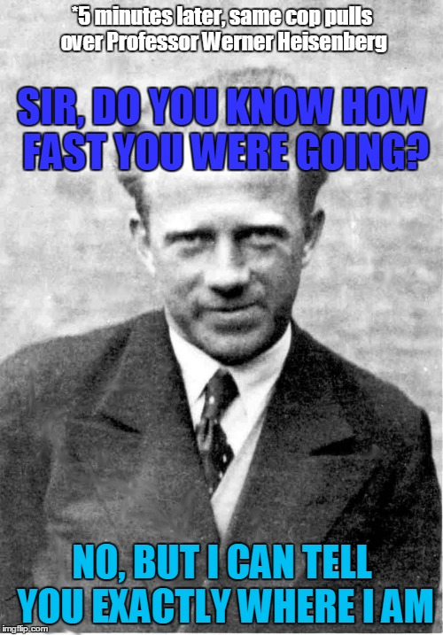 *5 minutes later, same cop pulls over Professor Werner Heisenberg NO, BUT I CAN TELL YOU EXACTLY WHERE I AM SIR, DO YOU KNOW HOW FAST YOU WE | made w/ Imgflip meme maker