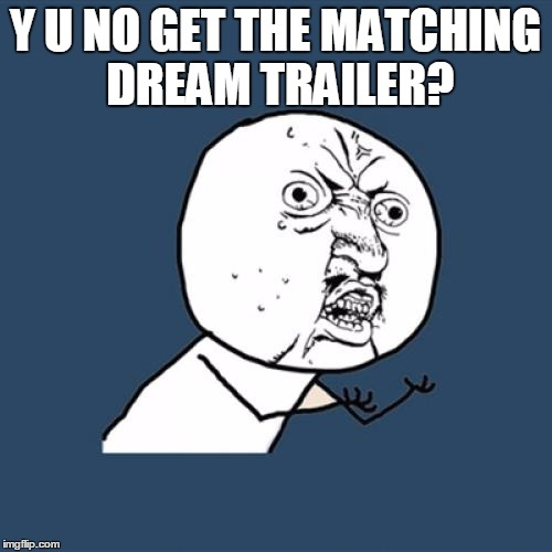 Y U No Meme | Y U NO GET THE MATCHING DREAM TRAILER? | image tagged in memes,y u no | made w/ Imgflip meme maker