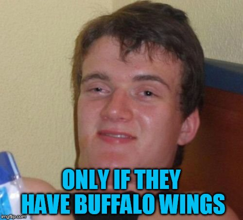 10 Guy Meme | ONLY IF THEY HAVE BUFFALO WINGS | image tagged in memes,10 guy | made w/ Imgflip meme maker