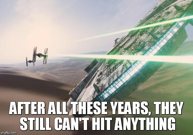 Force Awakens Falcon Star Wars VII | AFTER ALL THESE YEARS, THEY STILL CAN'T HIT ANYTHING | image tagged in force awakens falcon star wars vii | made w/ Imgflip meme maker