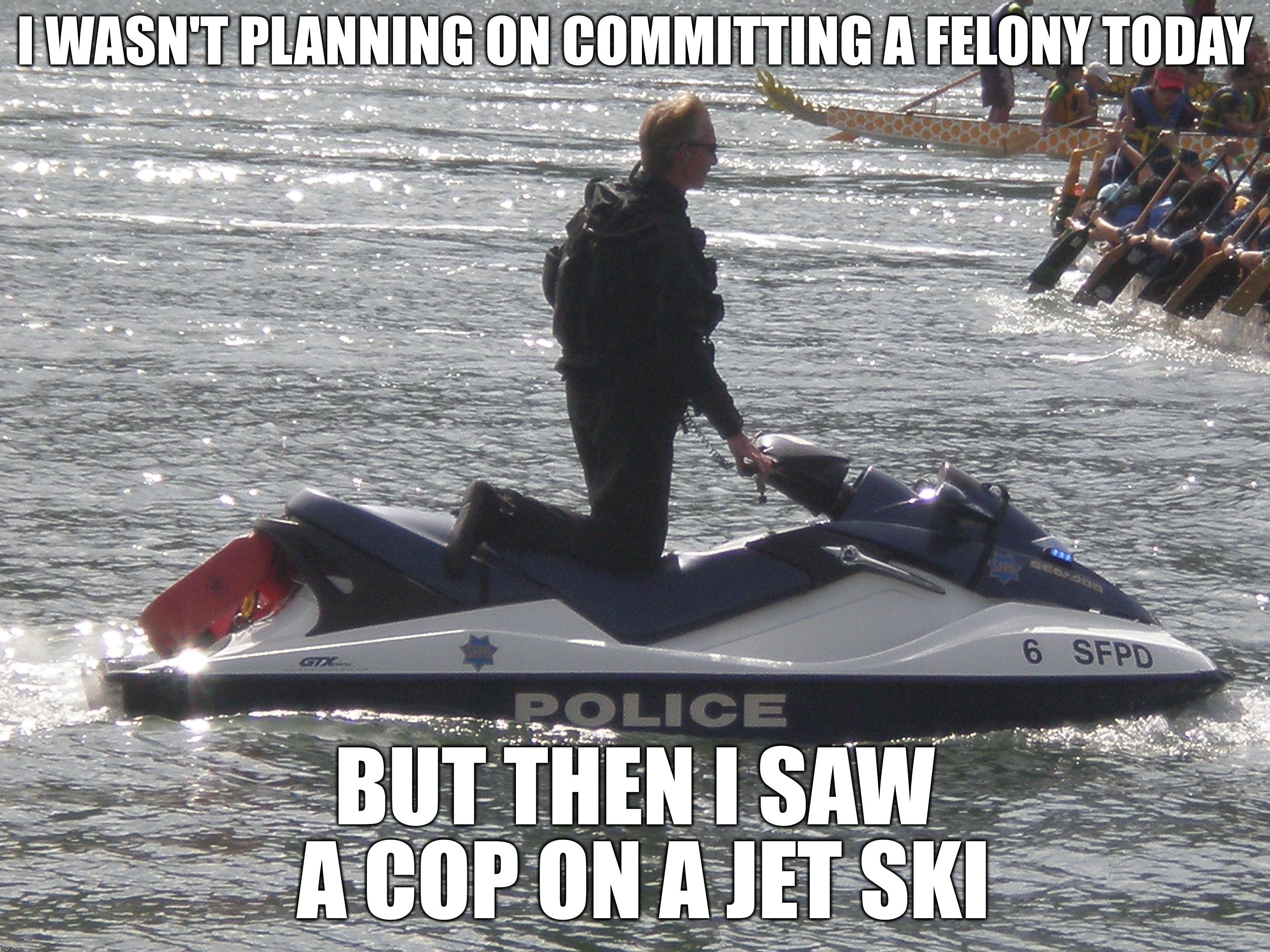 Cop On A Jet Ski | I WASN'T PLANNING ON COMMITTING A FELONY TODAY BUT THEN I SAW A COP ON A JET SKI | image tagged in cop,jet ski,water,felony | made w/ Imgflip meme maker