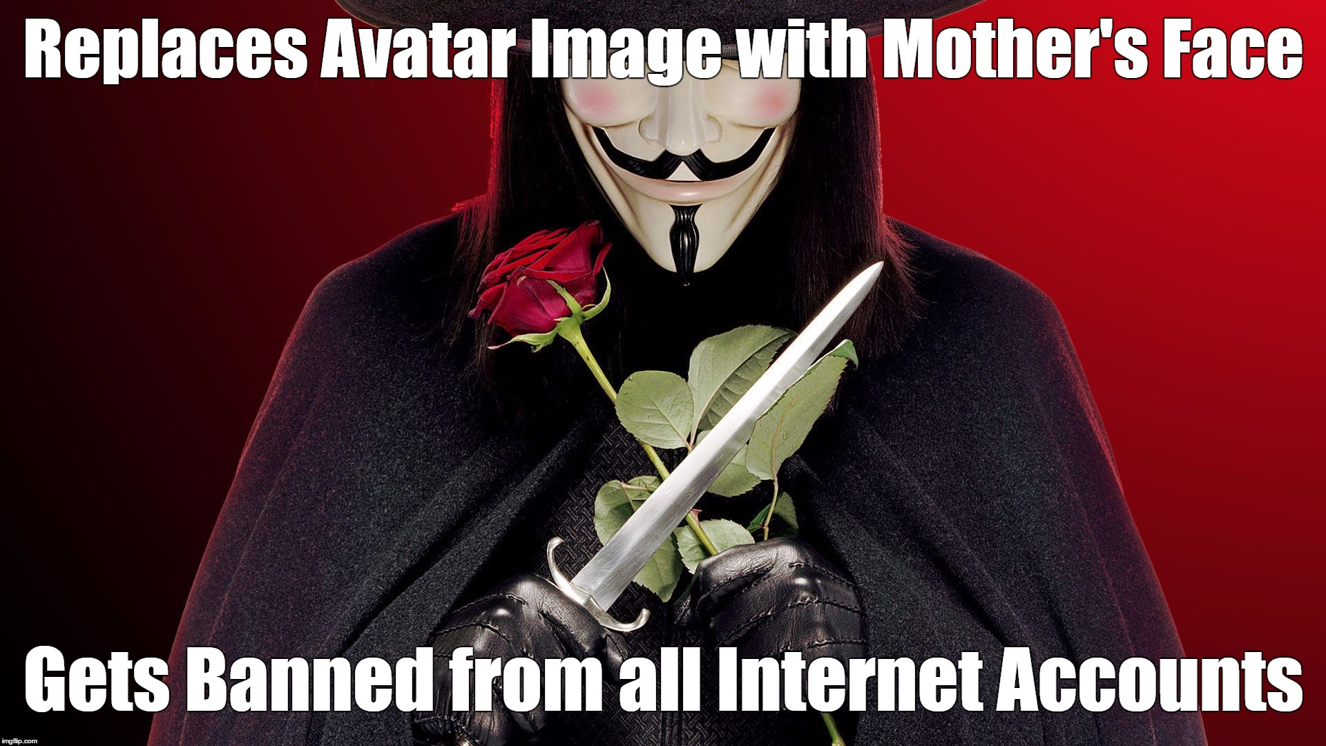 Replaces Profile Image with Mother's Face Gets Banned from all Internet Accounts | Replaces Avatar Image with Mother's Face Gets Banned from all Internet Accounts | image tagged in avatar,mother,banned,account,v,vendetta | made w/ Imgflip meme maker