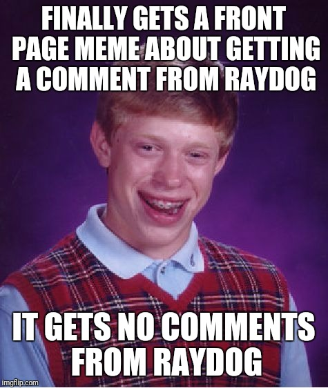 Bad Luck Brian Meme | FINALLY GETS A FRONT PAGE MEME ABOUT GETTING A COMMENT FROM RAYDOG IT GETS NO COMMENTS FROM RAYDOG | image tagged in memes,bad luck brian | made w/ Imgflip meme maker