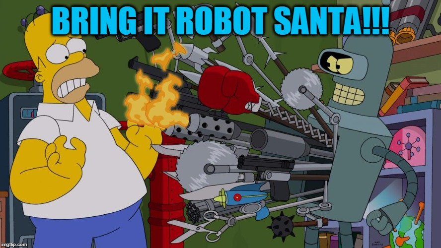 Bender Brandishing Et Al | BRING IT ROBOT SANTA!!! | image tagged in bender brandishing et al | made w/ Imgflip meme maker