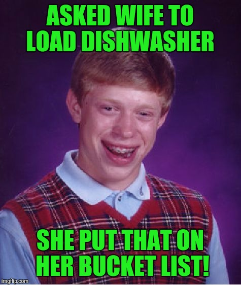 Bad Luck Brian Meme | ASKED WIFE TO LOAD DISHWASHER SHE PUT THAT ON HER BUCKET LIST! | image tagged in memes,bad luck brian | made w/ Imgflip meme maker