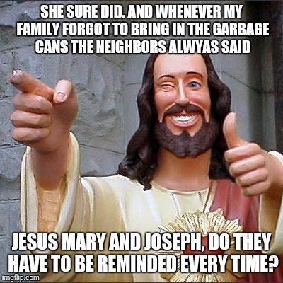 SHE SURE DID. AND WHENEVER MY FAMILY FORGOT TO BRING IN THE GARBAGE CANS THE NEIGHBORS ALWYAS SAID JESUS MARY AND JOSEPH, DO THEY HAVE TO BE | made w/ Imgflip meme maker