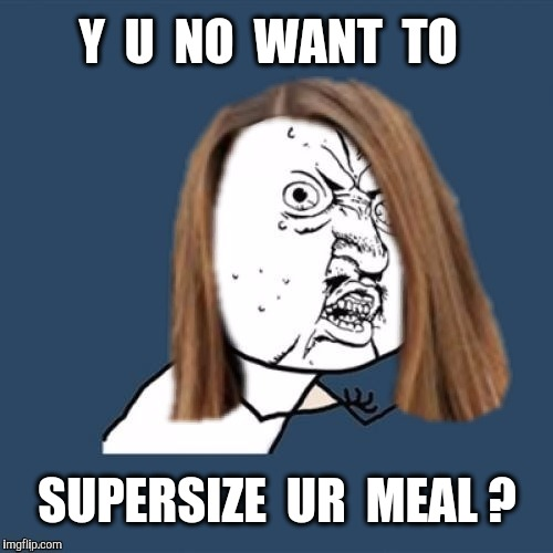 Y  U  NO  WANT  TO SUPERSIZE  UR  MEAL ? | made w/ Imgflip meme maker