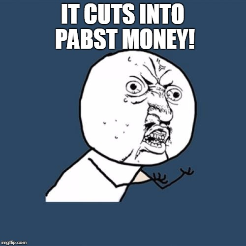 Y U No Meme | IT CUTS INTO PABST MONEY! | image tagged in memes,y u no | made w/ Imgflip meme maker