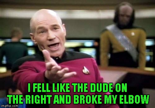 Picard Wtf Meme | I FELL LIKE THE DUDE ON THE RIGHT AND BROKE MY ELBOW | image tagged in memes,picard wtf | made w/ Imgflip meme maker