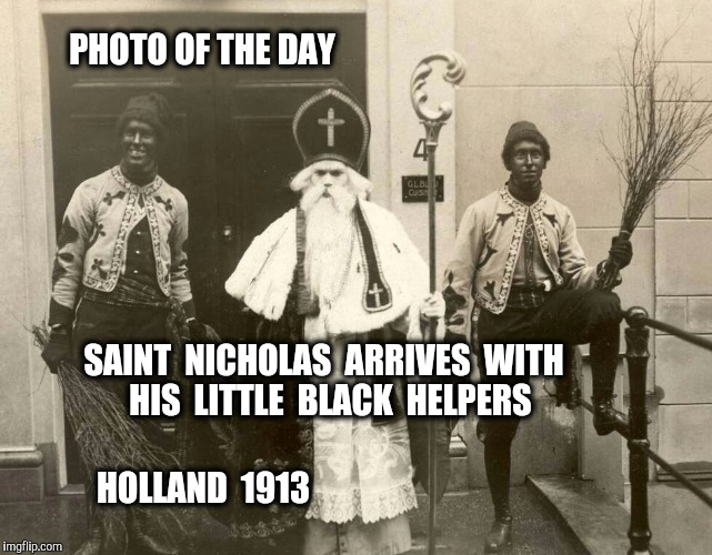 Dutch Christmas Tradition.  The little black helpers gave candy to children. | PHOTO OF THE DAY SAINT  NICHOLAS  ARRIVES  WITH  HIS  LITTLE  BLACK  HELPERS HOLLAND  1913 | image tagged in santa,santa claus,black,christmas memes,christmas,photo of the day | made w/ Imgflip meme maker
