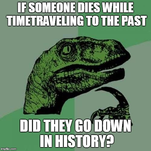 Philosoraptor Meme | IF SOMEONE DIES WHILE TIMETRAVELING TO THE PAST DID THEY GO DOWN IN HISTORY? | image tagged in memes,philosoraptor | made w/ Imgflip meme maker