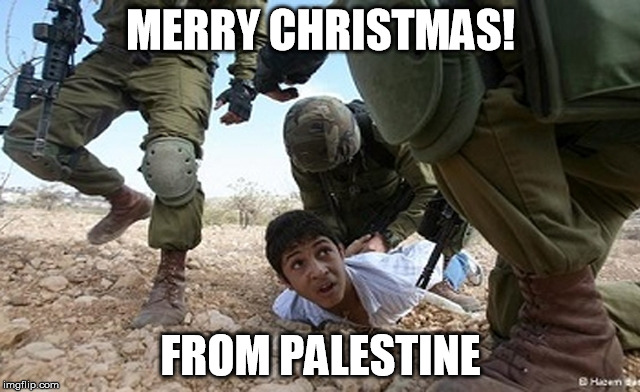 MERRY CHRISTMAS! FROM PALESTINE | image tagged in war criminal,israel,evil | made w/ Imgflip meme maker